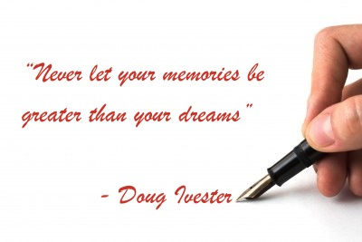 """Never let your memories be greater than your dreams""  - Doug Ivester"