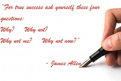 """""""For true success ask yourself these four questions: Why? Why not? Why not me? Why not now?"""" - James Allen"""